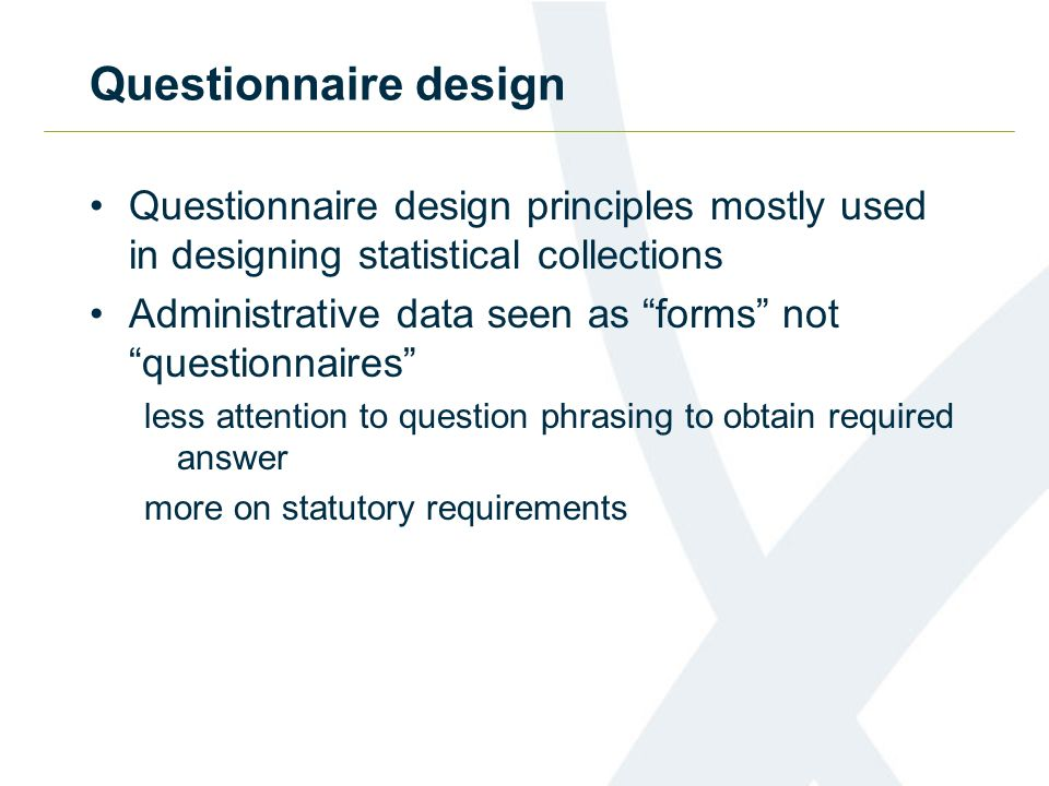 Questionnaire design Questionnaire design principles mostly used in designing statistical collections Administrative data seen as forms not questionna