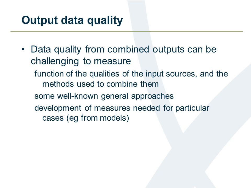 Output data quality Data quality from combined outputs can be challenging to measure function of the qualities of the input sources, and the methods u