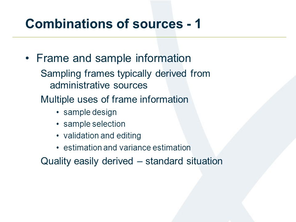 Combinations of sources - 1 Frame and sample information Sampling frames typically derived from administrative sources Multiple uses of frame informat