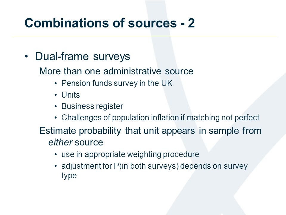 Combinations of sources - 2 Dual-frame surveys More than one administrative source Pension funds survey in the UK Units Business register Challenges o