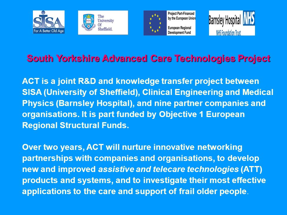 ACT is a joint R&D and knowledge transfer project between SISA (University of Sheffield), Clinical Engineering and Medical Physics (Barnsley Hospital), and nine partner companies and organisations.