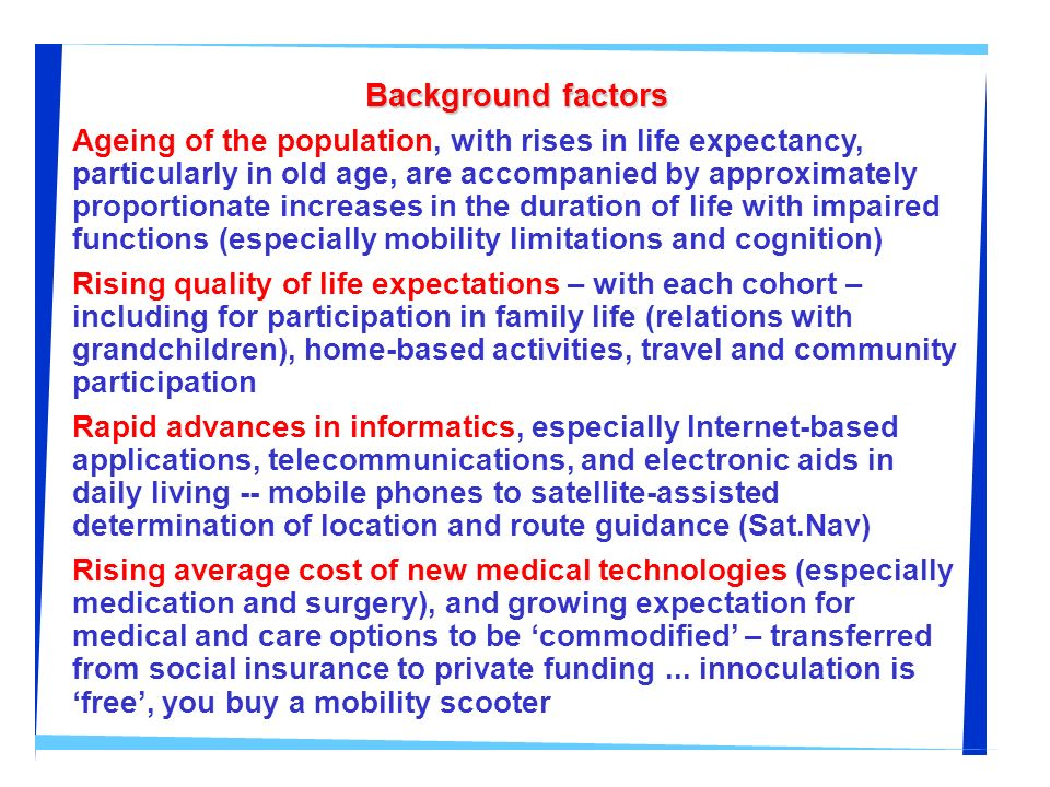 Background factors Ageing of the population, with rises in life expectancy, particularly in old age, are accompanied by approximately proportionate in