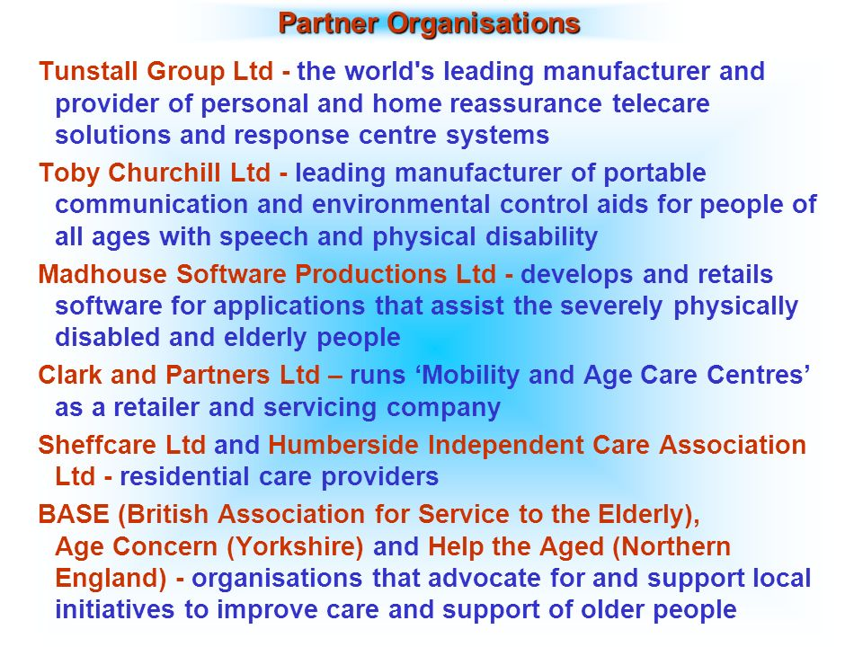 Partner Organisations Tunstall Group Ltd - the world s leading manufacturer and provider of personal and home reassurance telecare solutions and response centre systems Toby Churchill Ltd - leading manufacturer of portable communication and environmental control aids for people of all ages with speech and physical disability Madhouse Software Productions Ltd - develops and retails software for applications that assist the severely physically disabled and elderly people Clark and Partners Ltd – runs Mobility and Age Care Centres as a retailer and servicing company Sheffcare Ltd and Humberside Independent Care Association Ltd - residential care providers BASE (British Association for Service to the Elderly), Age Concern (Yorkshire) and Help the Aged (Northern England) - organisations that advocate for and support local initiatives to improve care and support of older people