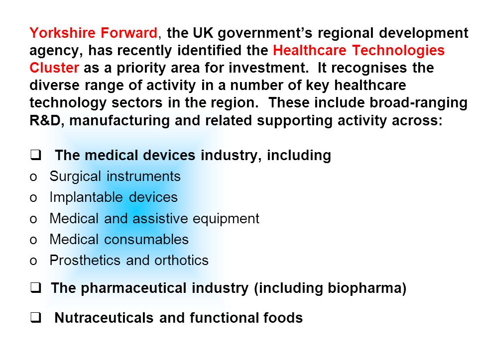Yorkshire Forward, the UK governments regional development agency, has recently identified the Healthcare Technologies Cluster as a priority area for investment.