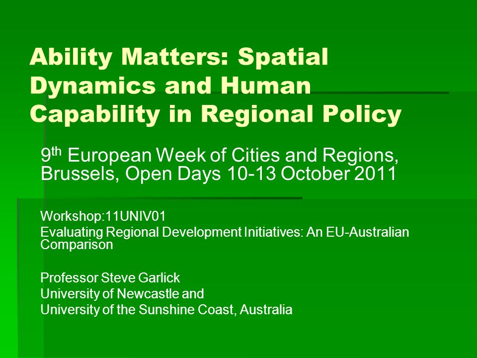 Ability Matters: Spatial Dynamics and Human Capability in Regional Policy 9 th European Week of Cities and Regions, Brussels, Open Days 10-13 October 2011 Workshop:11UNIV01 Evaluating Regional Development Initiatives: An EU-Australian Comparison Professor Steve Garlick University of Newcastle and University of the Sunshine Coast, Australia