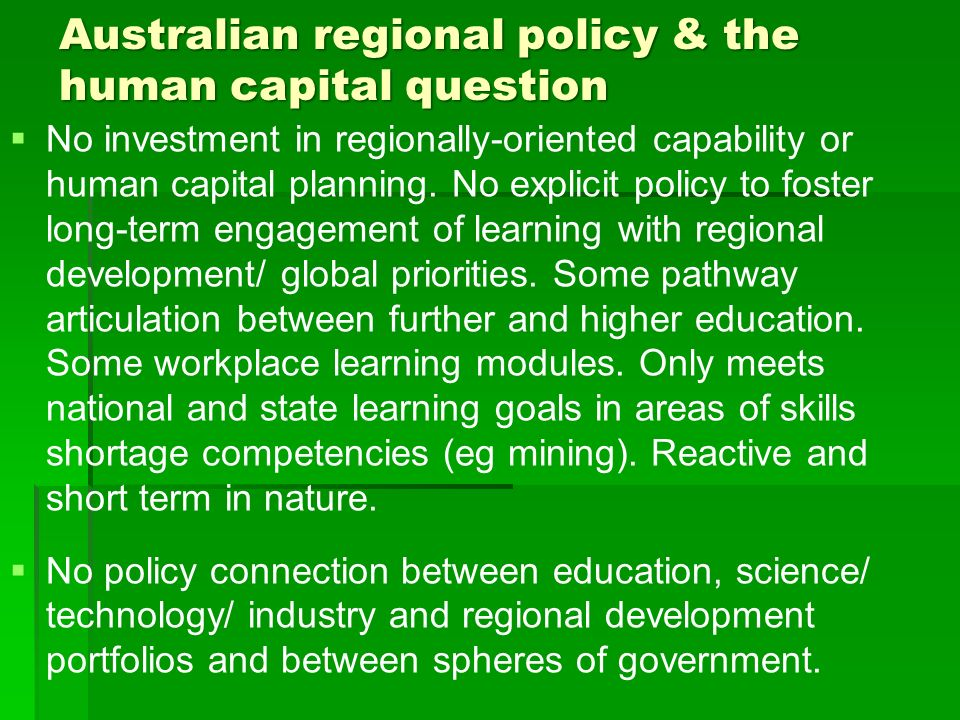 Australian regional policy & the human capital question No investment in regionally-oriented capability or human capital planning. No explicit policy