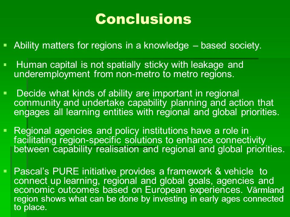 Conclusions Ability matters for regions in a knowledge – based society. Human capital is not spatially sticky with leakage and underemployment from no