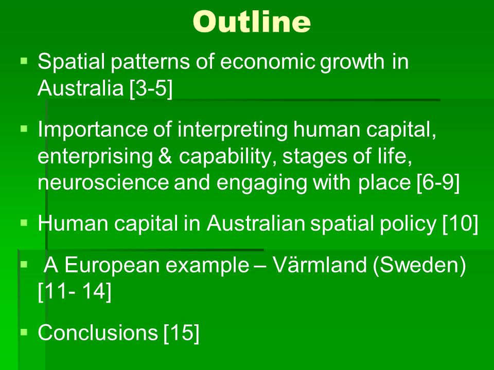 Outline Spatial patterns of economic growth in Australia [3-5] Importance of interpreting human capital, enterprising & capability, stages of life, neuroscience and engaging with place [6-9] Human capital in Australian spatial policy [10] A European example – Värmland (Sweden) [11- 14] Conclusions [15]