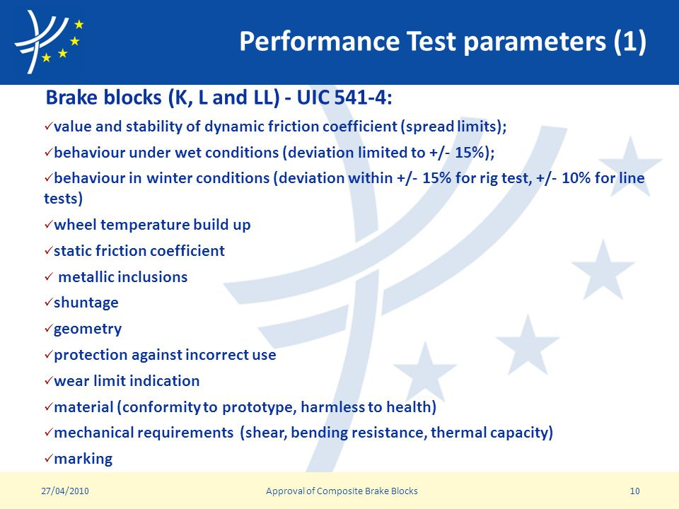 Performance Test parameters (1) Brake blocks (K, L and LL) - UIC 541-4: value and stability of dynamic friction coefficient (spread limits); behaviour under wet conditions (deviation limited to +/- 15%); behaviour in winter conditions (deviation within +/- 15% for rig test, +/- 10% for line tests) wheel temperature build up static friction coefficient metallic inclusions shuntage geometry protection against incorrect use wear limit indication material (conformity to prototype, harmless to health) mechanical requirements (shear, bending resistance, thermal capacity) marking 27/04/2010Approval of Composite Brake Blocks10
