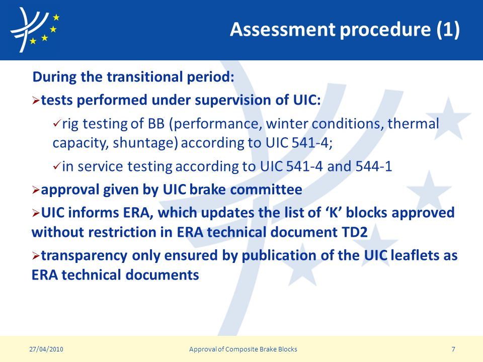 Assessment procedure (1) During the transitional period: tests performed under supervision of UIC: rig testing of BB (performance, winter conditions, thermal capacity, shuntage) according to UIC 541-4; in service testing according to UIC and approval given by UIC brake committee UIC informs ERA, which updates the list of K blocks approved without restriction in ERA technical document TD2 transparency only ensured by publication of the UIC leaflets as ERA technical documents 27/04/2010Approval of Composite Brake Blocks7