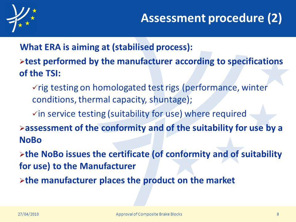 Assessment procedure (2) What ERA is aiming at (stabilised process): test performed by the manufacturer according to specifications of the TSI: rig testing on homologated test rigs (performance, winter conditions, thermal capacity, shuntage); in service testing (suitability for use) where required assessment of the conformity and of the suitability for use by a NoBo the NoBo issues the certificate (of conformity and of suitability for use) to the Manufacturer the manufacturer places the product on the market 27/04/2010Approval of Composite Brake Blocks8