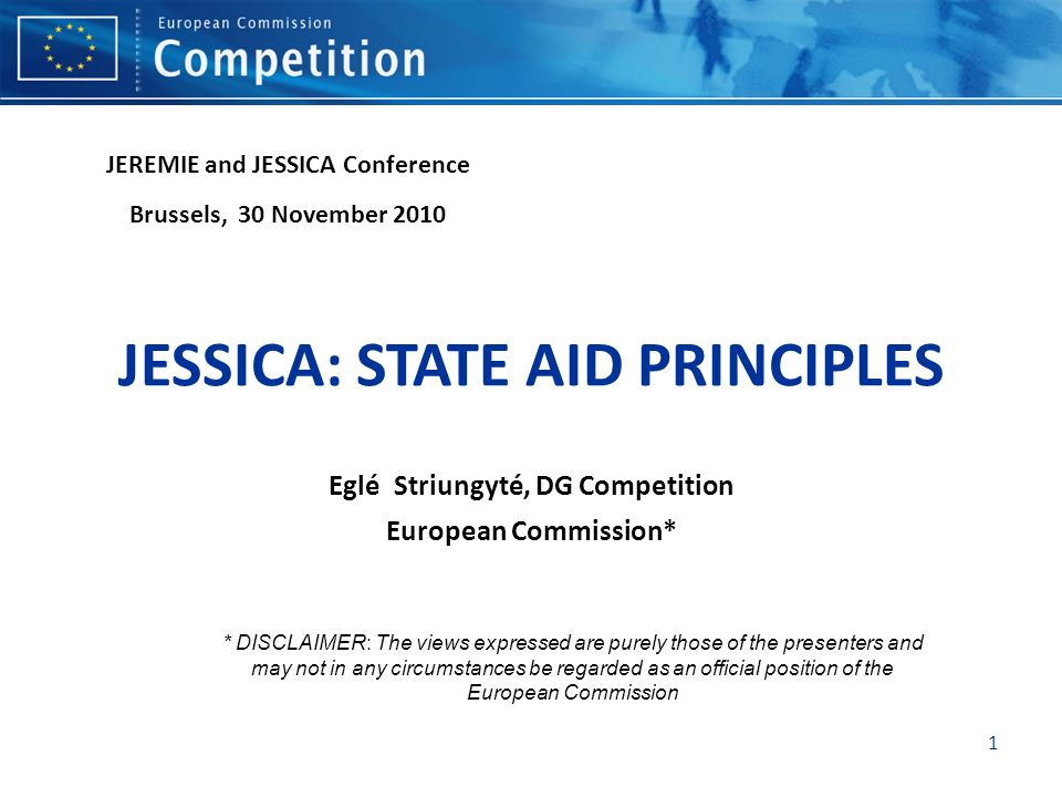 1 JESSICA: STATE AID PRINCIPLES Eglé Striungyté, DG Competition European Commission* JEREMIE and JESSICA Conference Brussels, 30 November 2010 * DISCL