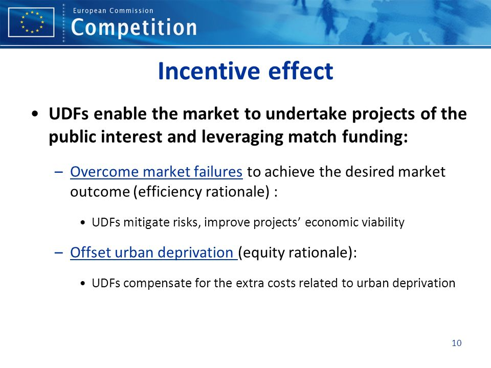 10 Incentive effect UDFs enable the market to undertake projects of the public interest and leveraging match funding: –Overcome market failures to achieve the desired market outcome (efficiency rationale) : UDFs mitigate risks, improve projects economic viability –Offset urban deprivation (equity rationale): UDFs compensate for the extra costs related to urban deprivation