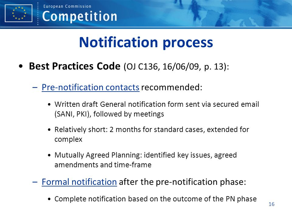 16 Notification process Best Practices Code (OJ C136, 16/06/09, p. 13): –Pre-notification contacts recommended: Written draft General notification for