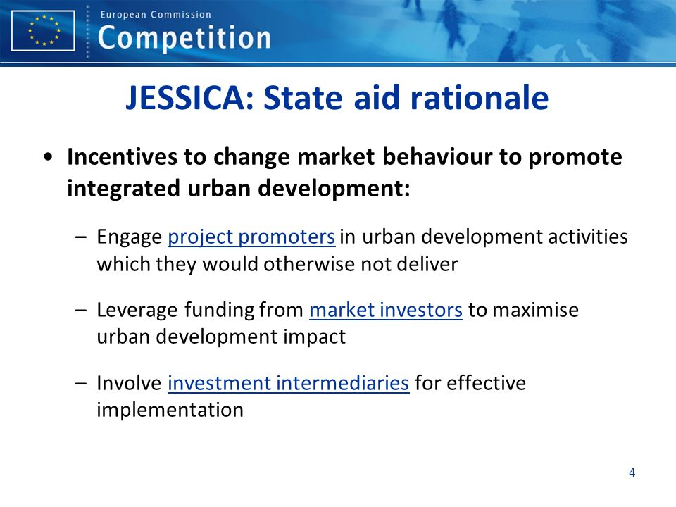 4 JESSICA: State aid rationale Incentives to change market behaviour to promote integrated urban development: –Engage project promoters in urban development activities which they would otherwise not deliver –Leverage funding from market investors to maximise urban development impact –Involve investment intermediaries for effective implementation