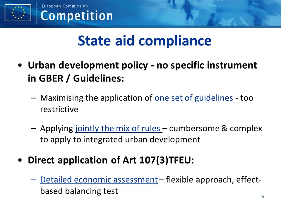 6 State aid compliance Urban development policy - no specific instrument in GBER / Guidelines: –Maximising the application of one set of guidelines -