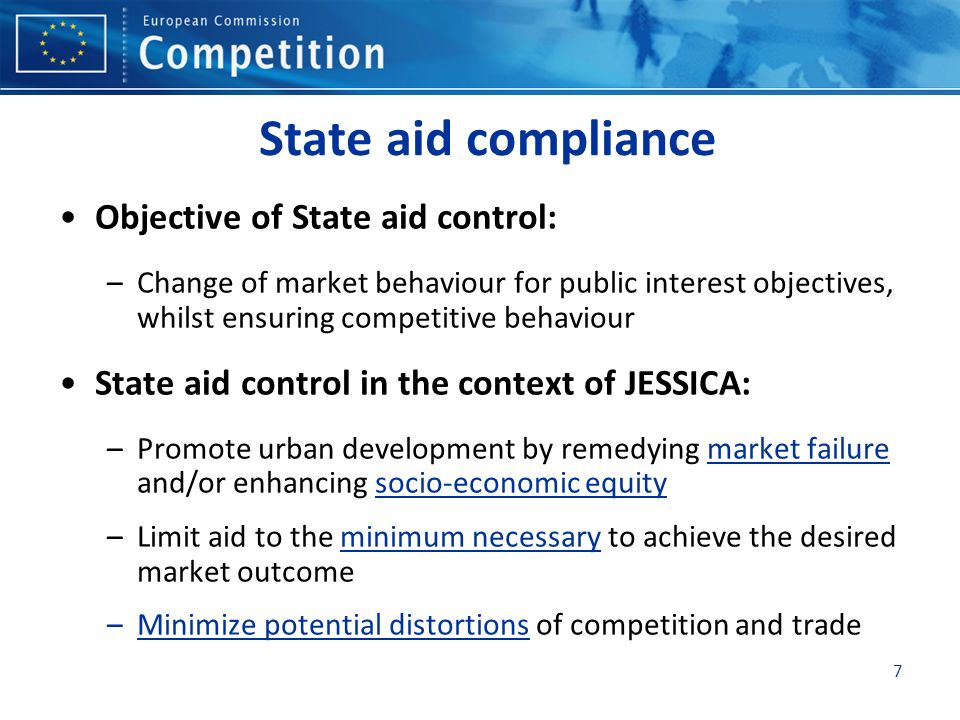 7 State aid compliance Objective of State aid control: –Change of market behaviour for public interest objectives, whilst ensuring competitive behaviour State aid control in the context of JESSICA: –Promote urban development by remedying market failure and/or enhancing socio-economic equity –Limit aid to the minimum necessary to achieve the desired market outcome –Minimize potential distortions of competition and trade