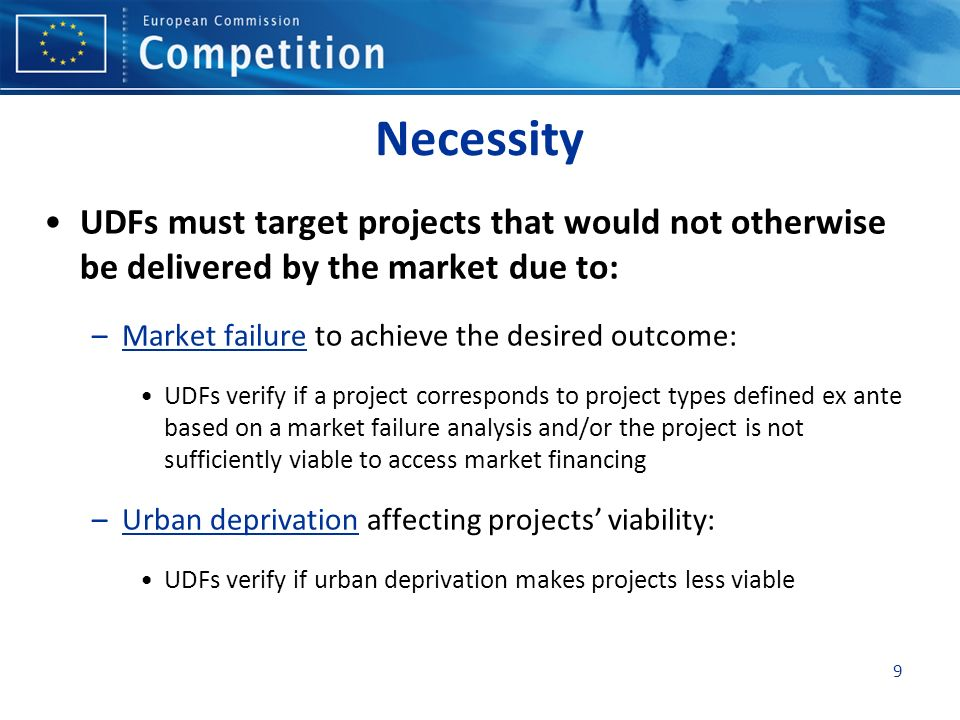 9 Necessity UDFs must target projects that would not otherwise be delivered by the market due to: –Market failure to achieve the desired outcome: UDFs verify if a project corresponds to project types defined ex ante based on a market failure analysis and/or the project is not sufficiently viable to access market financing –Urban deprivation affecting projects viability: UDFs verify if urban deprivation makes projects less viable
