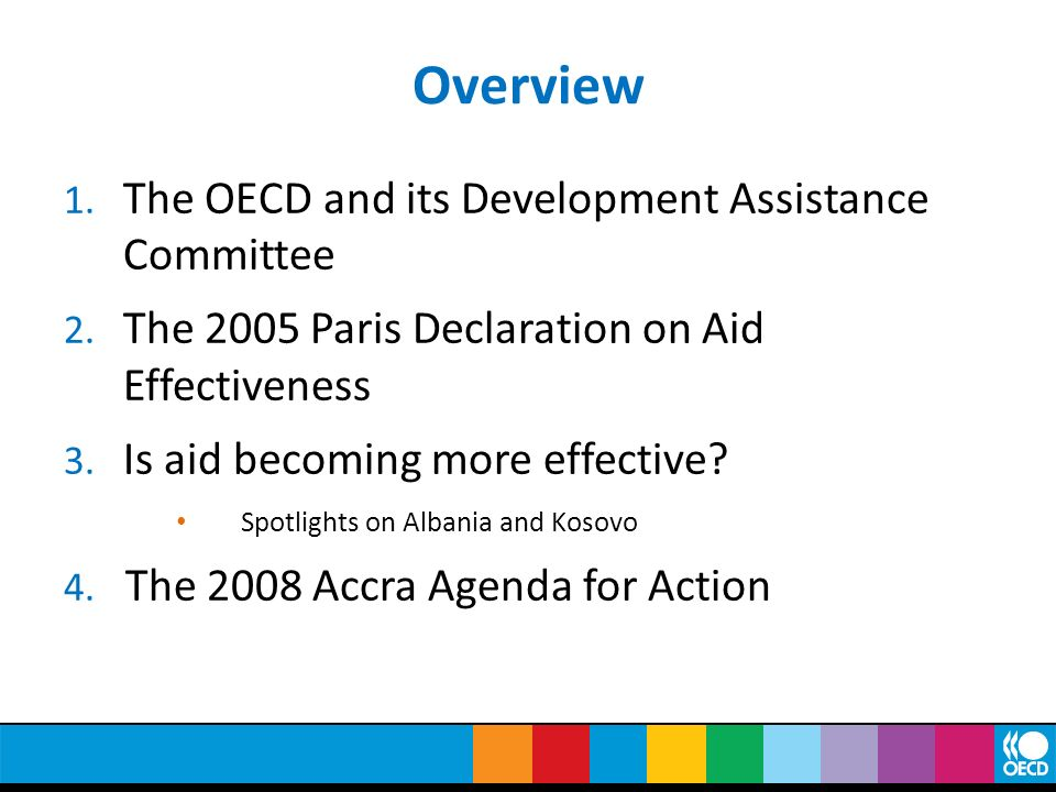 Overview 1. The OECD and its Development Assistance Committee 2. The 2005 Paris Declaration on Aid Effectiveness 3. Is aid becoming more effective? Sp