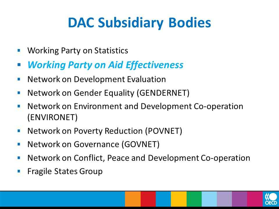Working Party on Aid Effectiveness Set up in 2003 following Monterrey conference on Financing for Development Comprises senior policy advisers from the DAC (23), developing countries (23) and multilaterals (11) Negotiated the Paris Declaration (2005) and Accra Agenda for Action (2008)