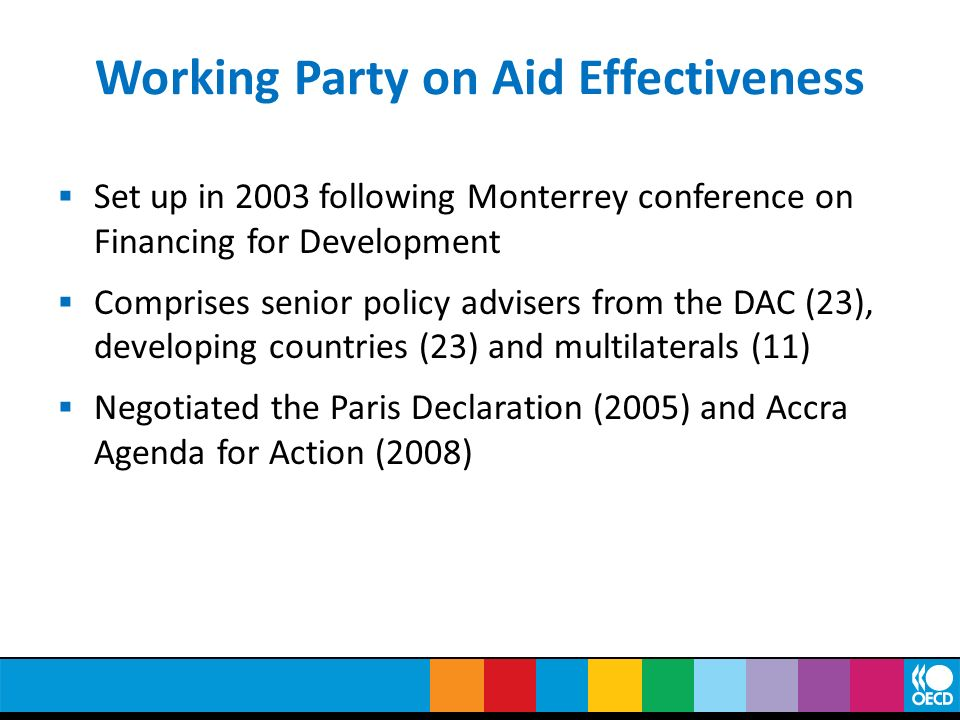Working Party on Aid Effectiveness Set up in 2003 following Monterrey conference on Financing for Development Comprises senior policy advisers from th