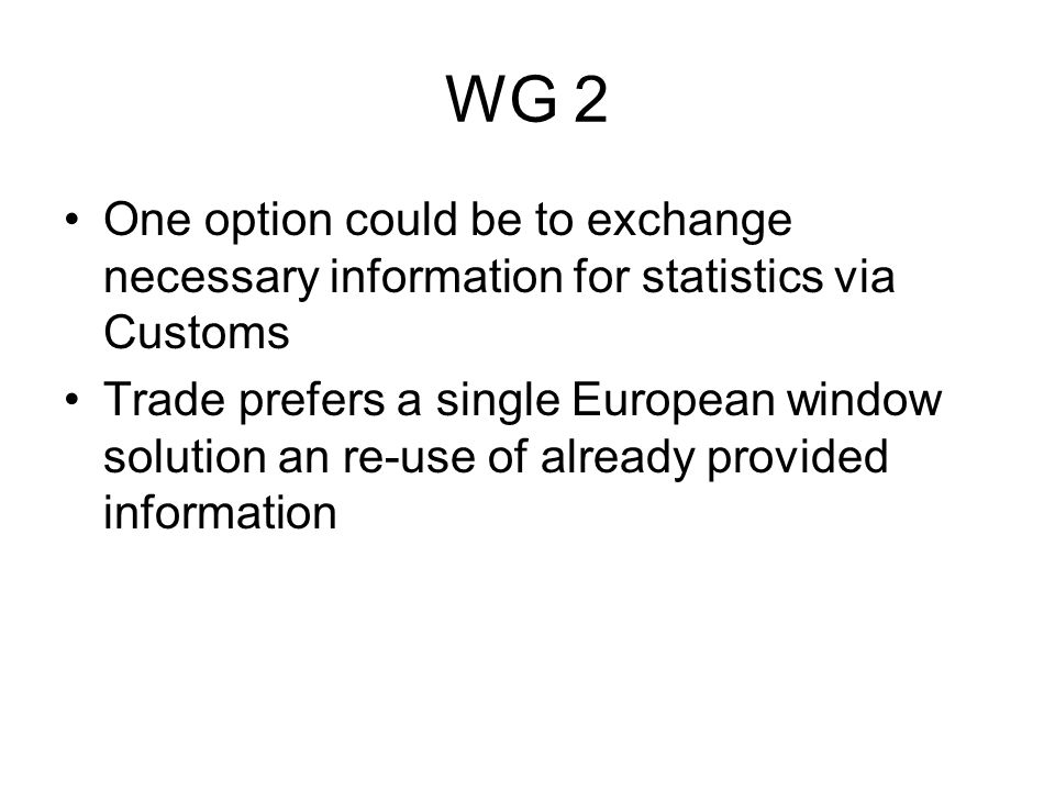 WG 2 One option could be to exchange necessary information for statistics via Customs Trade prefers a single European window solution an re-use of alr
