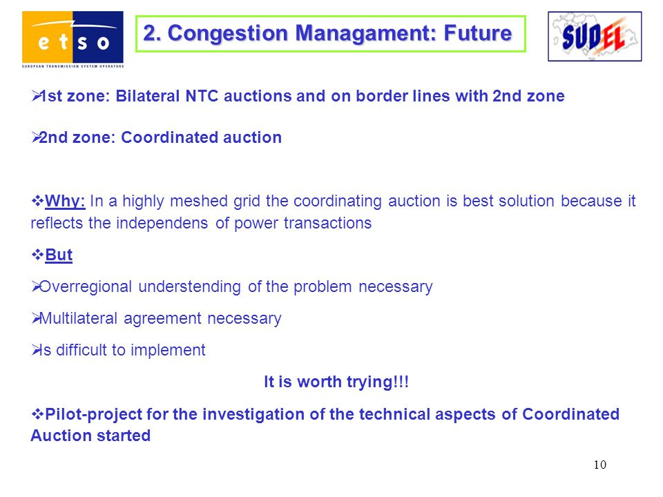 10 2. Congestion Managament: Future 1st zone: Bilateral NTC auctions and on border lines with 2nd zone 2nd zone: Coordinated auction Why: In a highly