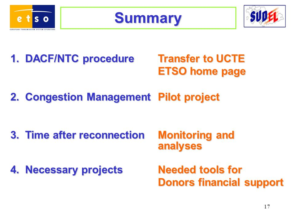 17 Summary 1.DACF/NTC procedureTransfer to UCTE ETSO home page 2.Congestion ManagementPilot project 3.Time after reconnectionMonitoring and analyses analyses 4.Necessary projectsNeeded tools for Donors financial support