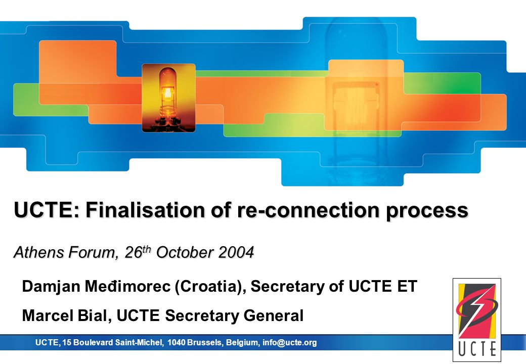 union for the co-ordination of transmission of electricity UCTE, 15 Boulevard Saint-Michel, 1040 Brussels, Belgium, info@ucte.org UCTE: Finalisation of re-connection process Athens Forum, 26 th October 2004 Damjan Međimorec (Croatia), Secretary of UCTE ET Marcel Bial, UCTE Secretary General