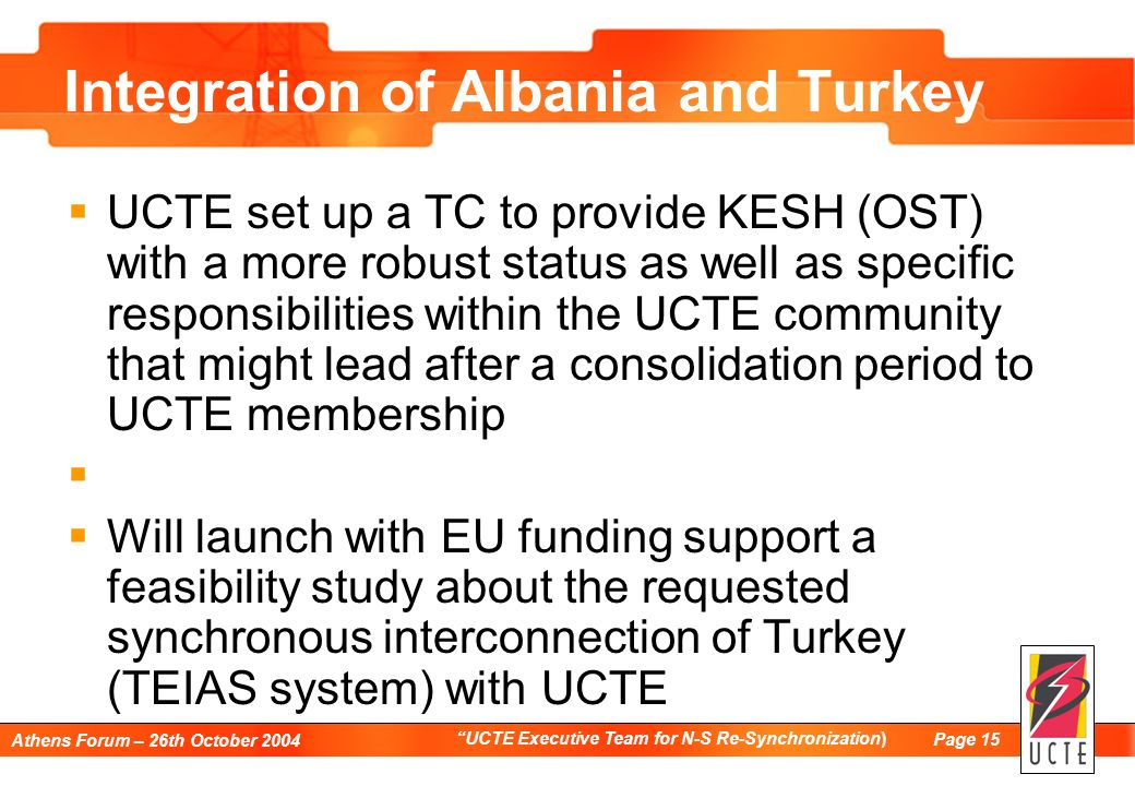 Page 15 Athens Forum – 26th October 2004 UCTE Executive Team for N-S Re-Synchronization) Integration of Albania and Turkey UCTE set up a TC to provide KESH (OST) with a more robust status as well as specific responsibilities within the UCTE community that might lead after a consolidation period to UCTE membership Will launch with EU funding support a feasibility study about the requested synchronous interconnection of Turkey (TEIAS system) with UCTE