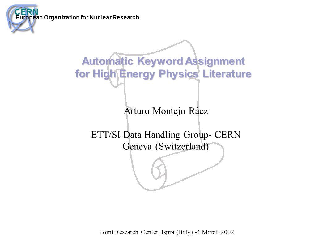 CERN European Organization for Nuclear Research Automatic Keyword Assignment for High Energy Physics Literature Arturo Montejo Ráez ETT/SI Data Handli