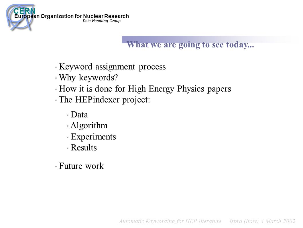 Automatic Keywording for HEP literature Ispra (Italy) 4 March 2002 CERN European Organization for Nuclear Research What we are going to see today... D