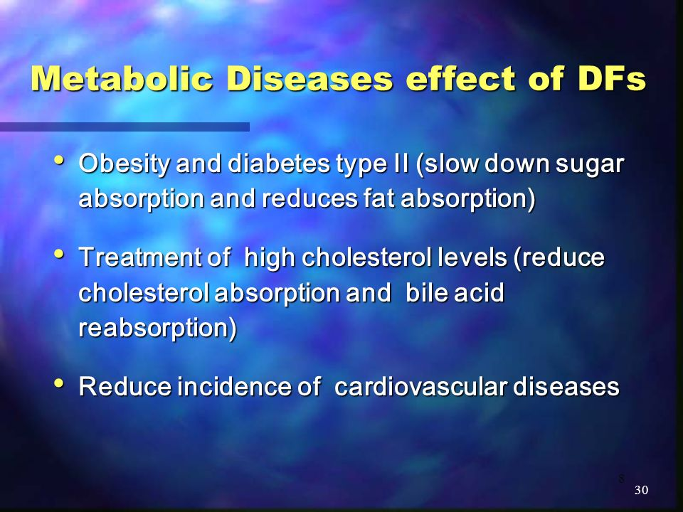 8 Metabolic Diseases effect of DFs Obesity and diabetes type II (slow down sugar absorption and reduces fat absorption) Obesity and diabetes type II (slow down sugar absorption and reduces fat absorption) Treatment of high cholesterol levels (reduce cholesterol absorption and bile acid reabsorption) Treatment of high cholesterol levels (reduce cholesterol absorption and bile acid reabsorption) Reduce incidence of cardiovascular diseases Reduce incidence of cardiovascular diseases 30