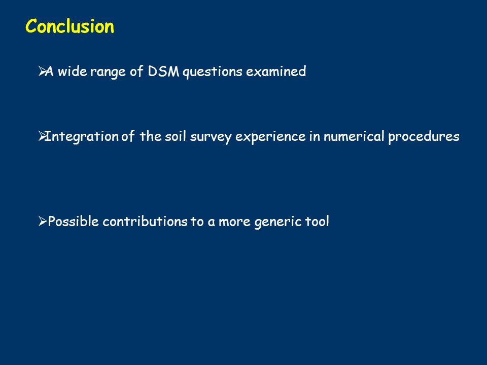 Conclusion A wide range of DSM questions examined Integration of the soil survey experience in numerical procedures Possible contributions to a more generic tool