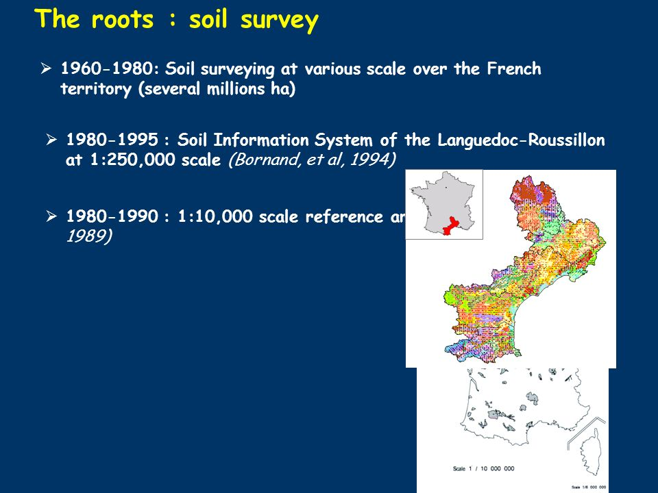 The roots : soil survey : Soil Information System of the Languedoc-Roussillon at 1:250,000 scale (Bornand, et al, 1994) : 1:10,000 scale reference areas (Favrot et al, 1981, 1989) : Soil surveying at various scale over the French territory (several millions ha)
