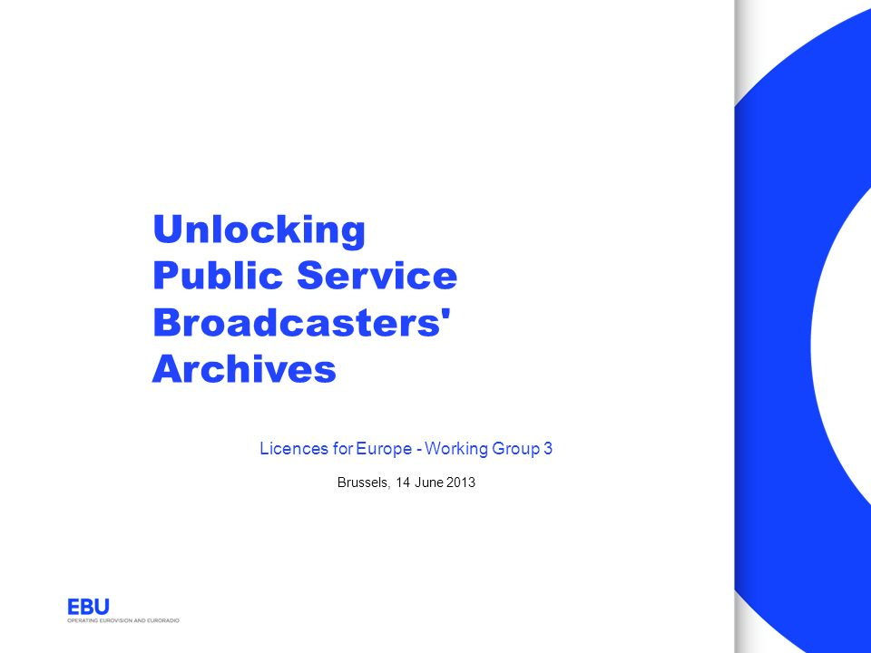 Unlocking Public Service Broadcasters' Archives Licences for Europe - Working Group 3 Brussels, 14 June 2013
