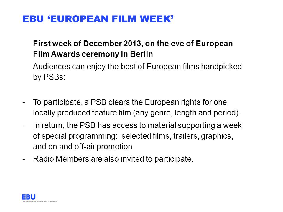 EBU EUROPEAN FILM WEEK First week of December 2013, on the eve of European Film Awards ceremony in Berlin Audiences can enjoy the best of European films handpicked by PSBs: -To participate, a PSB clears the European rights for one locally produced feature film (any genre, length and period).