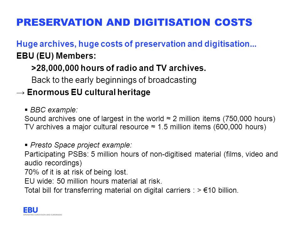 PRESERVATION AND DIGITISATION COSTS Huge archives, huge costs of preservation and digitisation... EBU (EU) Members: >28,000,000 hours of radio and TV