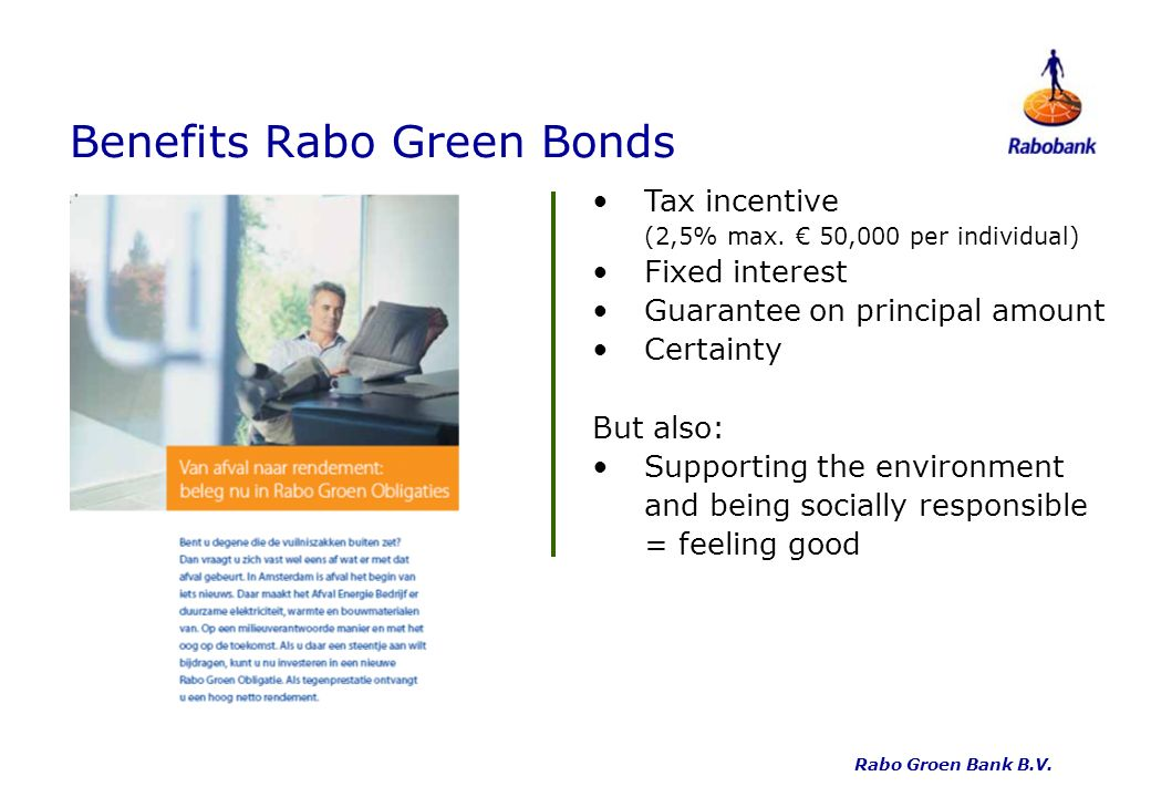 Benefits Rabo Green Bonds Tax incentive (2,5% max. 50,000 per individual) Fixed interest Guarantee on principal amount Certainty But also: Supporting