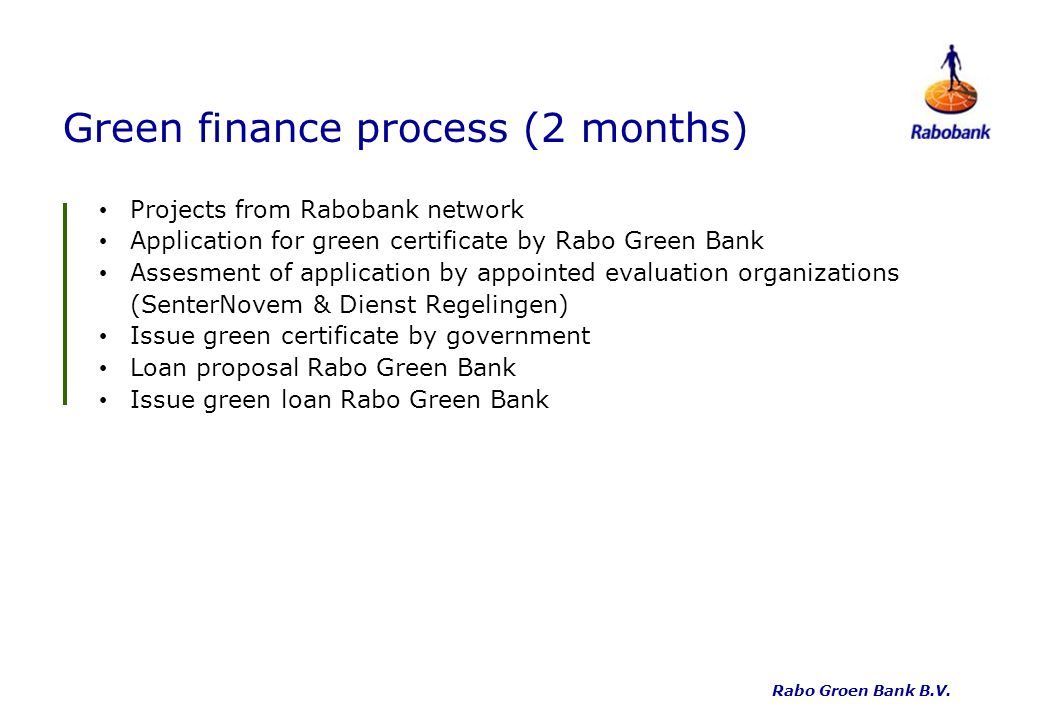 Green finance process (2 months) Projects from Rabobank network Application for green certificate by Rabo Green Bank Assesment of application by appointed evaluation organizations (SenterNovem & Dienst Regelingen) Issue green certificate by government Loan proposal Rabo Green Bank Issue green loan Rabo Green Bank Rabo Groen Bank B.V.