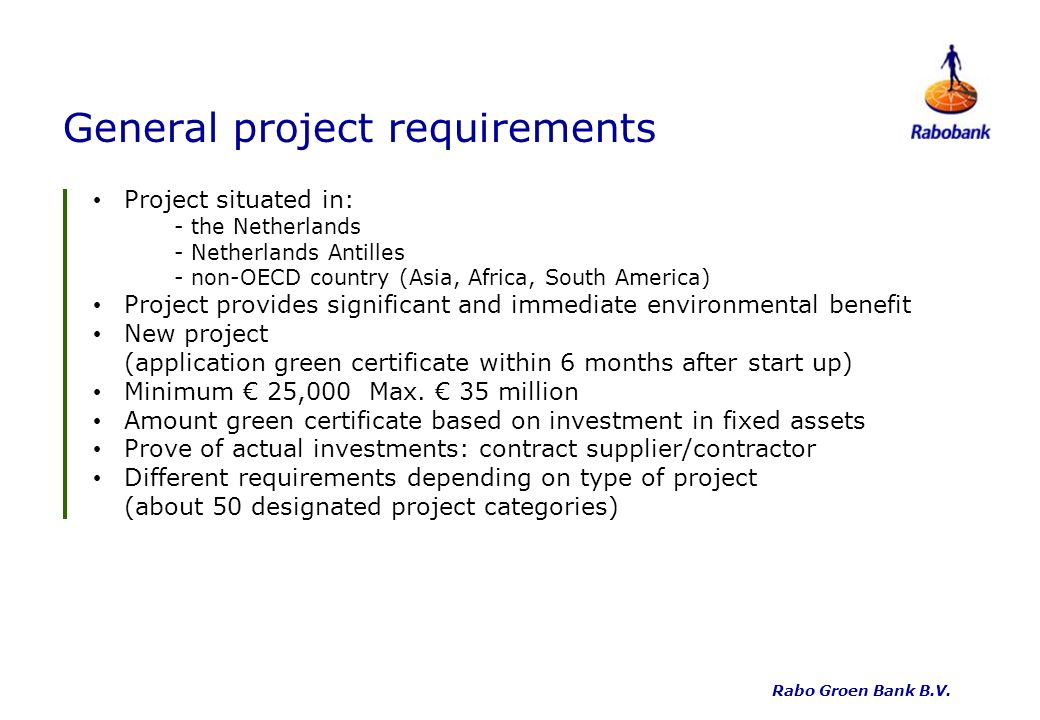 General project requirements Project situated in: - the Netherlands - Netherlands Antilles - non-OECD country (Asia, Africa, South America) Project provides significant and immediate environmental benefit New project (application green certificate within 6 months after start up) Minimum 25,000 Max.