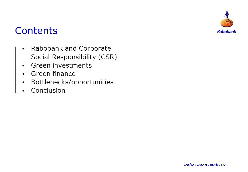 Contents Rabobank and Corporate Social Responsibility (CSR) Green investments Green finance Bottlenecks/opportunities Conclusion Rabo Groen Bank B.V.