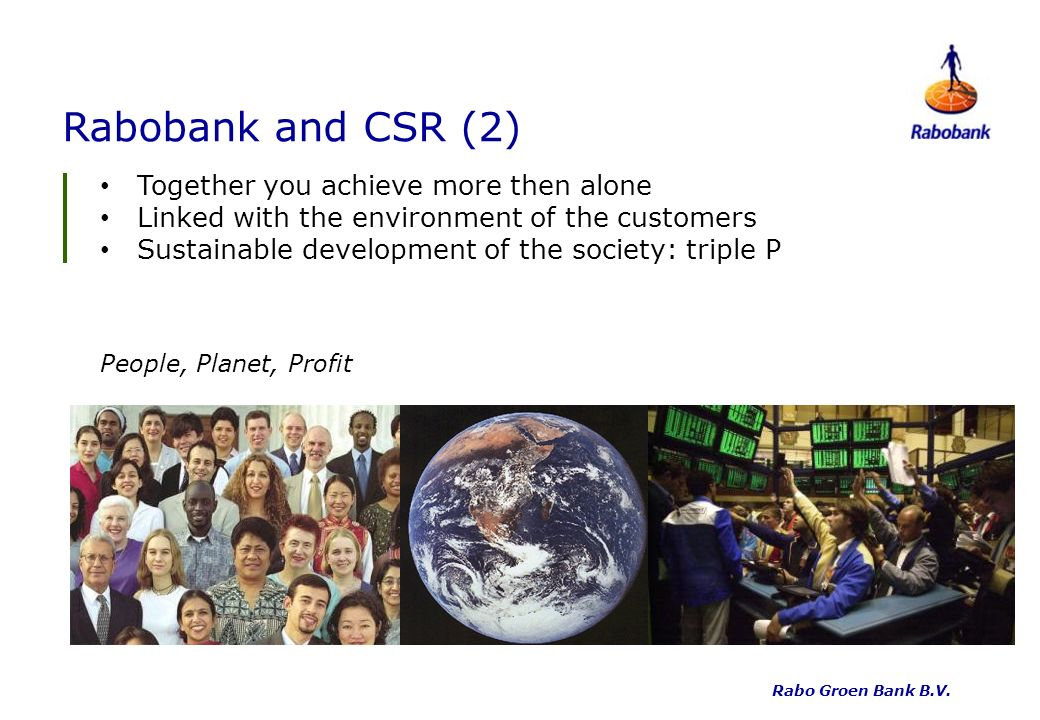 Rabobank and CSR (2) Together you achieve more then alone Linked with the environment of the customers Sustainable development of the society: triple P People, Planet, Profit Rabo Groen Bank B.V.