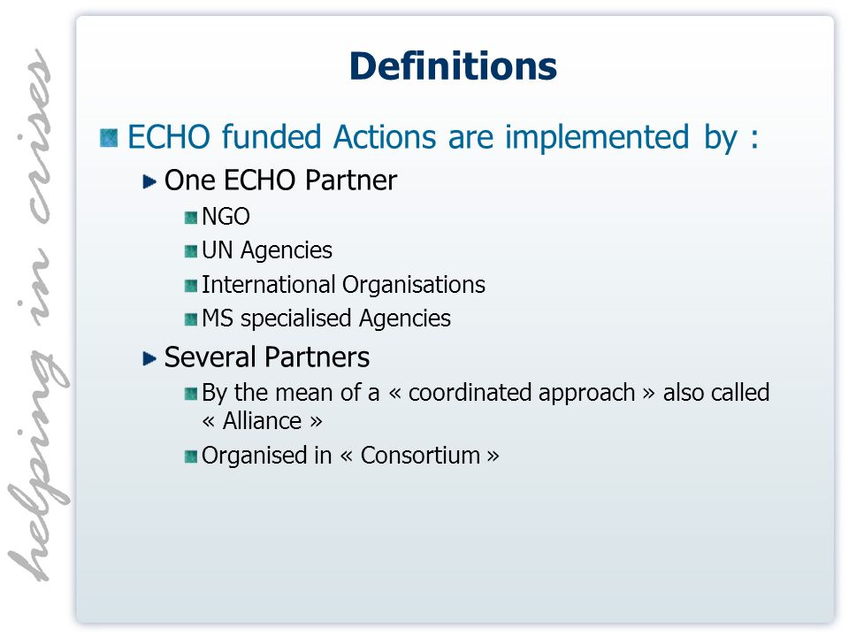 Definitions ECHO funded Actions are implemented by : One ECHO Partner NGO UN Agencies International Organisations MS specialised Agencies Several Partners By the mean of a « coordinated approach » also called « Alliance » Organised in « Consortium »