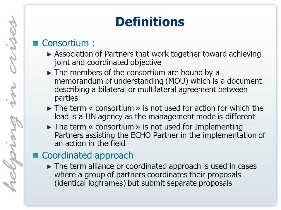 Definitions Consortium : Association of Partners that work together toward achieving joint and coordinated objective The members of the consortium are bound by a memorandum of understanding (MOU) which is a document describing a bilateral or multilateral agreement between parties The term « consortium » is not used for action for which the lead is a UN agency as the management mode is different The term « consortium » is not used for Implementing Partners assisting the ECHO Partner in the implementation of an action in the field Coordinated approach The term alliance or coordinated approach is used in cases where a group of partners coordinates their proposals (identical logframes) but submit separate proposals