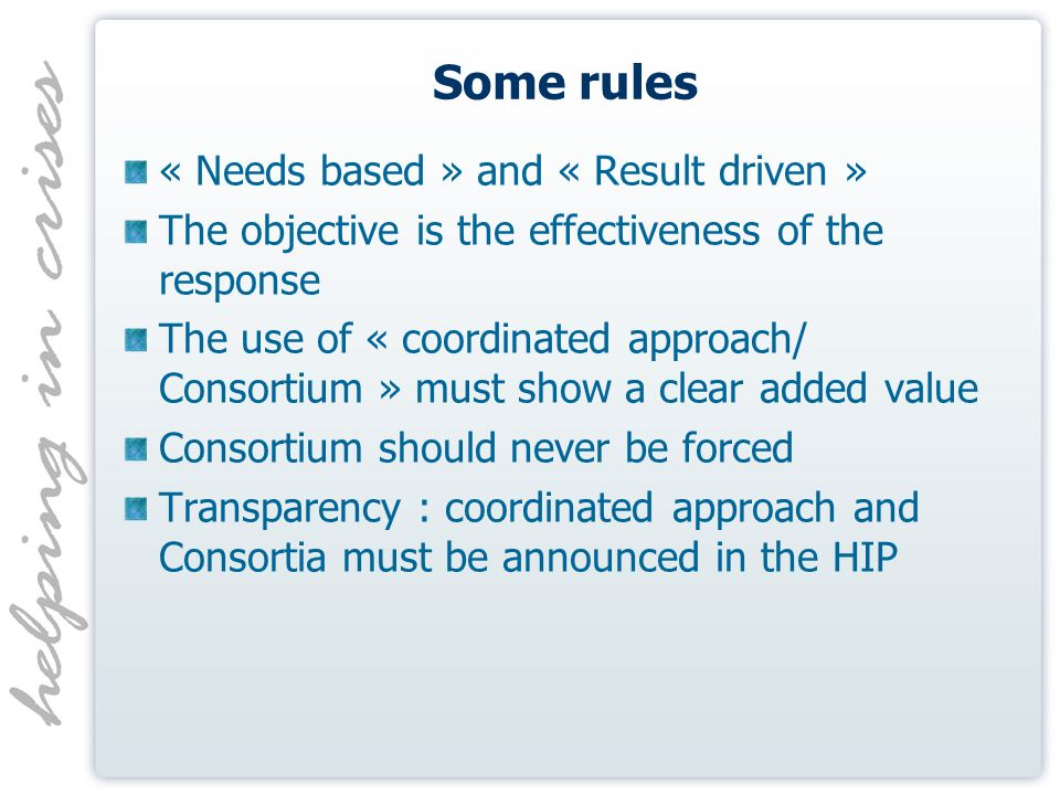 Some rules « Needs based » and « Result driven » The objective is the effectiveness of the response The use of « coordinated approach/ Consortium » must show a clear added value Consortium should never be forced Transparency : coordinated approach and Consortia must be announced in the HIP