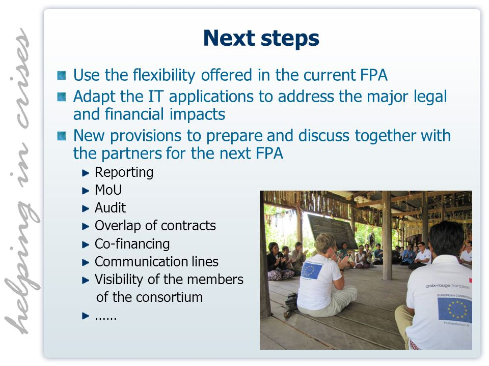 Next steps Use the flexibility offered in the current FPA Adapt the IT applications to address the major legal and financial impacts New provisions to prepare and discuss together with the partners for the next FPA Reporting MoU Audit Overlap of contracts Co-financing Communication lines Visibility of the members of the consortium ……