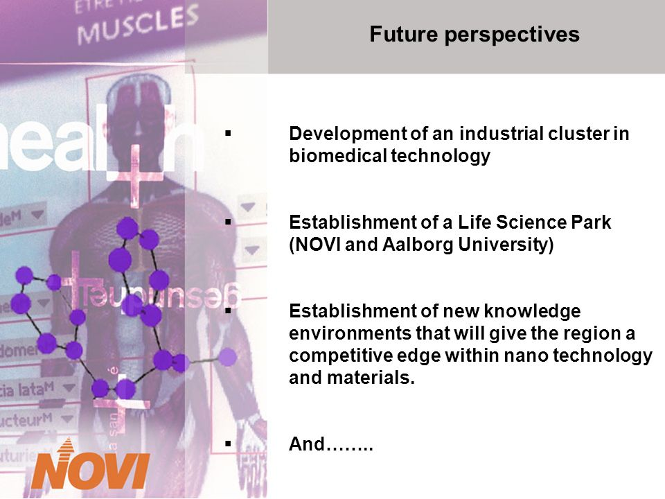 Future perspectives Development of an industrial cluster in biomedical technology Establishment of a Life Science Park (NOVI and Aalborg University) Establishment of new knowledge environments that will give the region a competitive edge within nano technology and materials.