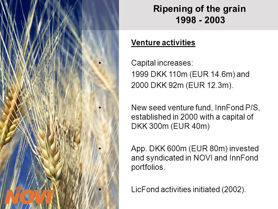 Ripening of the grain 1998 - 2003 Venture activities Capital increases: 1999 DKK 110m (EUR 14.6m) and 2000 DKK 92m (EUR 12.3m).