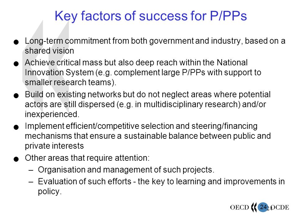24 Key factors of success for P/PPs Long-term commitment from both government and industry, based on a shared vision Achieve critical mass but also de